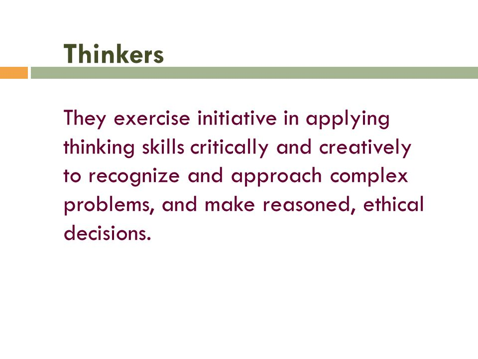 Thinkers They exercise initiative in applying thinking skills critically and creatively to recognize and approach complex problems, and make reasoned, ethical decisions.