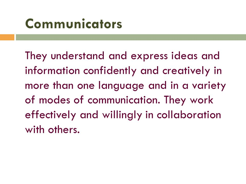 Communicators They understand and express ideas and information confidently and creatively in more than one language and in a variety of modes of communication.