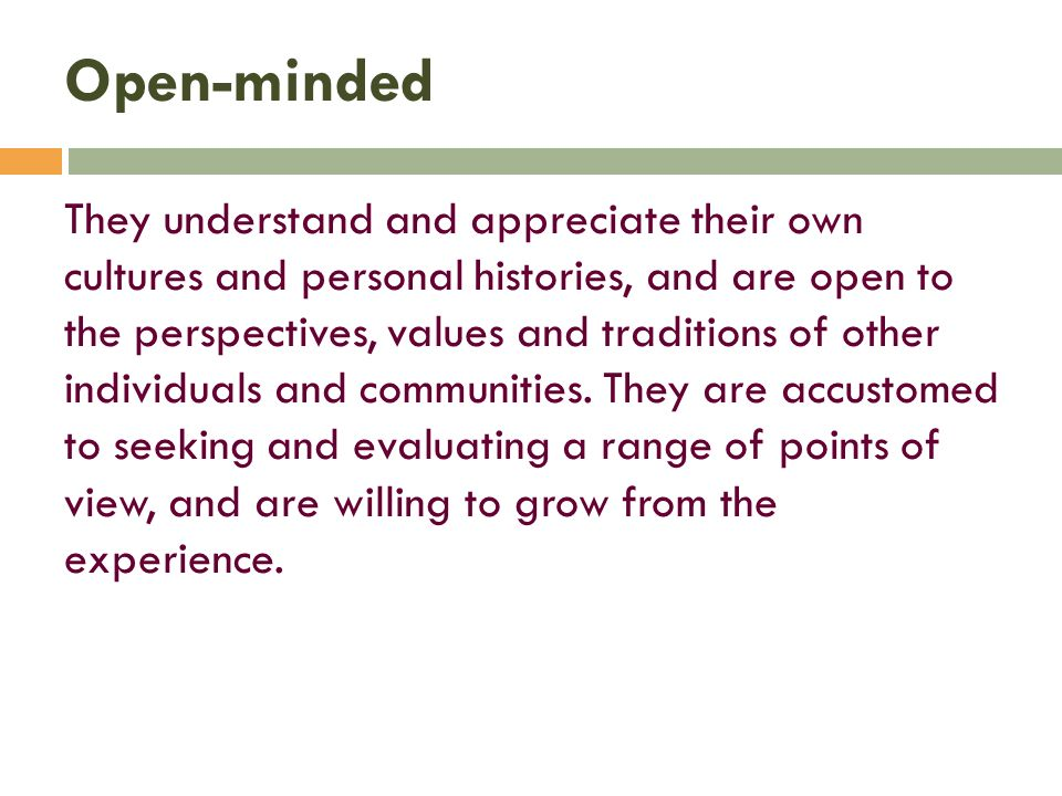 Open-minded They understand and appreciate their own cultures and personal histories, and are open to the perspectives, values and traditions of other individuals and communities.