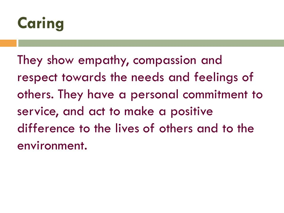 Caring They show empathy, compassion and respect towards the needs and feelings of others.