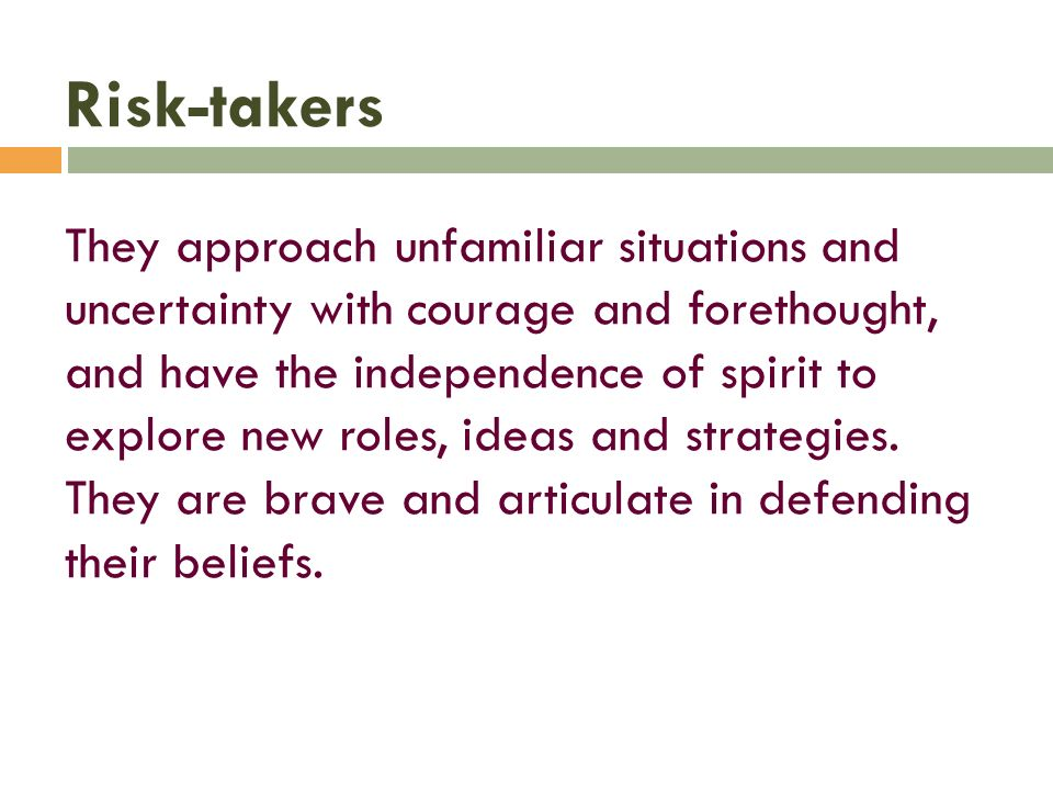 Risk-takers They approach unfamiliar situations and uncertainty with courage and forethought, and have the independence of spirit to explore new roles, ideas and strategies.