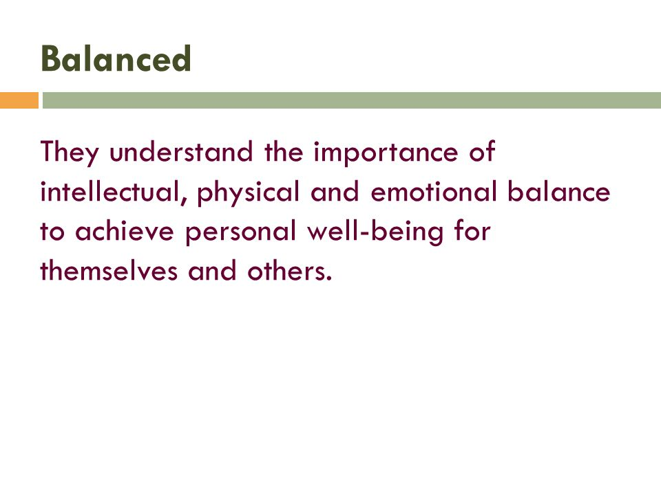 Balanced They understand the importance of intellectual, physical and emotional balance to achieve personal well-being for themselves and others.