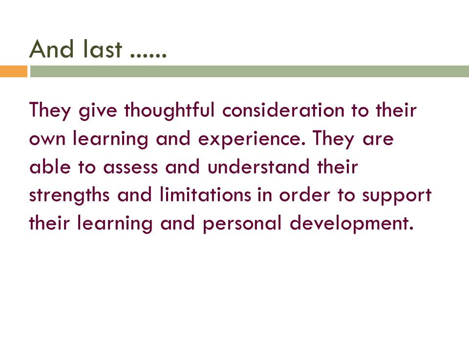 And last ...... They give thoughtful consideration to their own learning and experience.