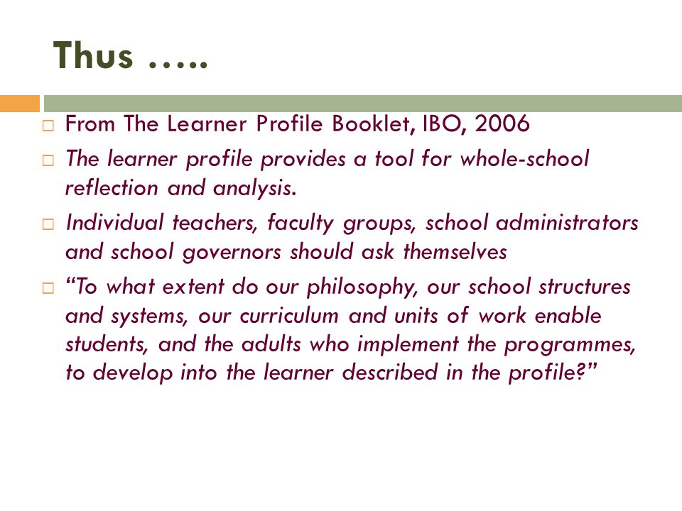 Thus ….. From The Learner Profile Booklet, IBO, 2006