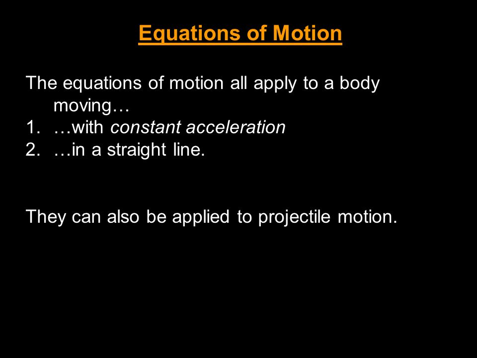 Equations of Motion The equations of motion all apply to a body moving… …with constant acceleration.