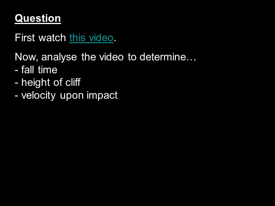 Question First watch this video. Now, analyse the video to determine… - fall time. - height of cliff.
