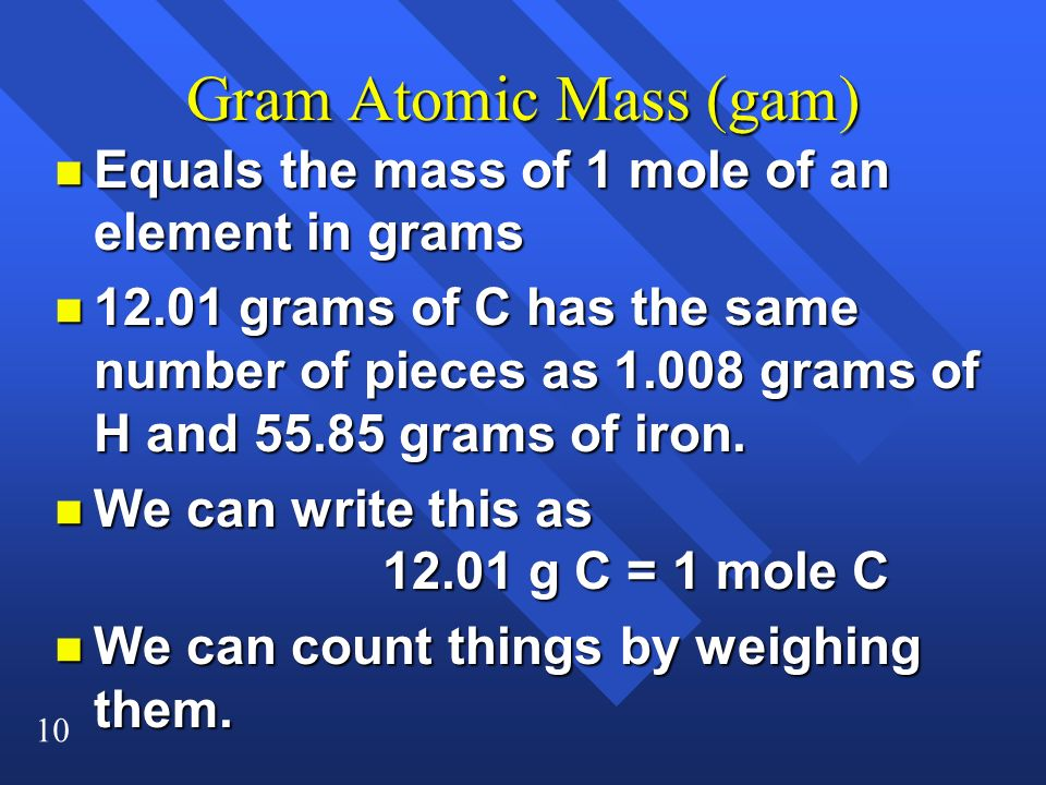 Gram Atomic Mass (gam) Equals the mass of 1 mole of an element in grams.