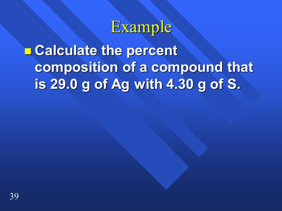 Example Calculate the percent composition of a compound that is 29.0 g of Ag with 4.30 g of S.