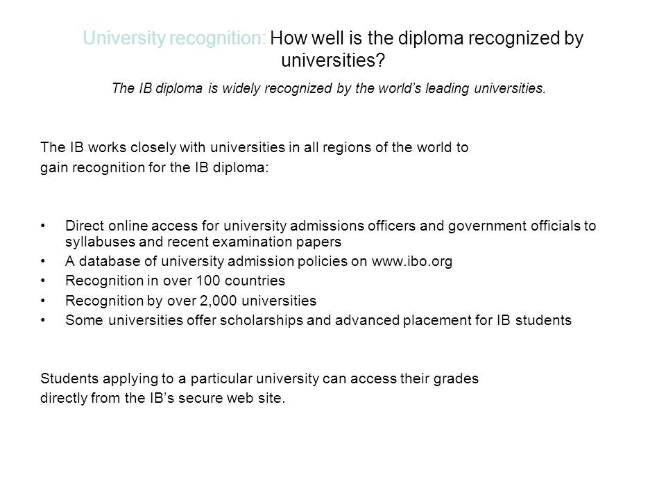 University recognition: How well is the diploma recognized by universities The IB diploma is widely recognized by the world's leading universities.