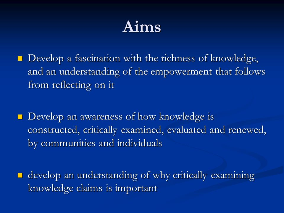 Aims Develop a fascination with the richness of knowledge, and an understanding of the empowerment that follows from reflecting on it.
