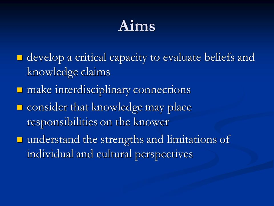 Aims develop a critical capacity to evaluate beliefs and knowledge claims. make interdisciplinary connections.