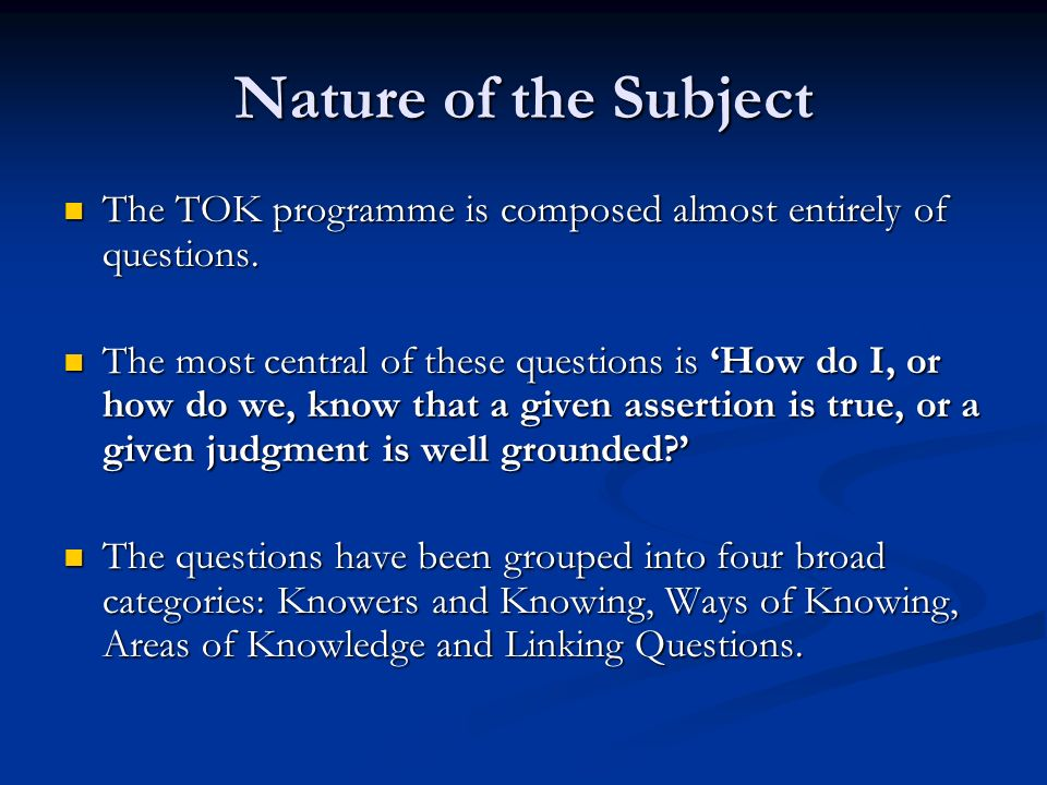 Nature of the Subject The TOK programme is composed almost entirely of questions.