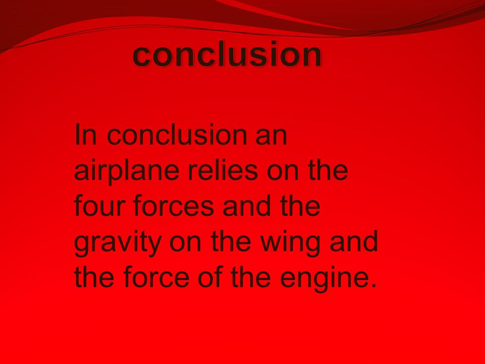 conclusion In conclusion an airplane relies on the four forces and the gravity on the wing and the force of the engine.