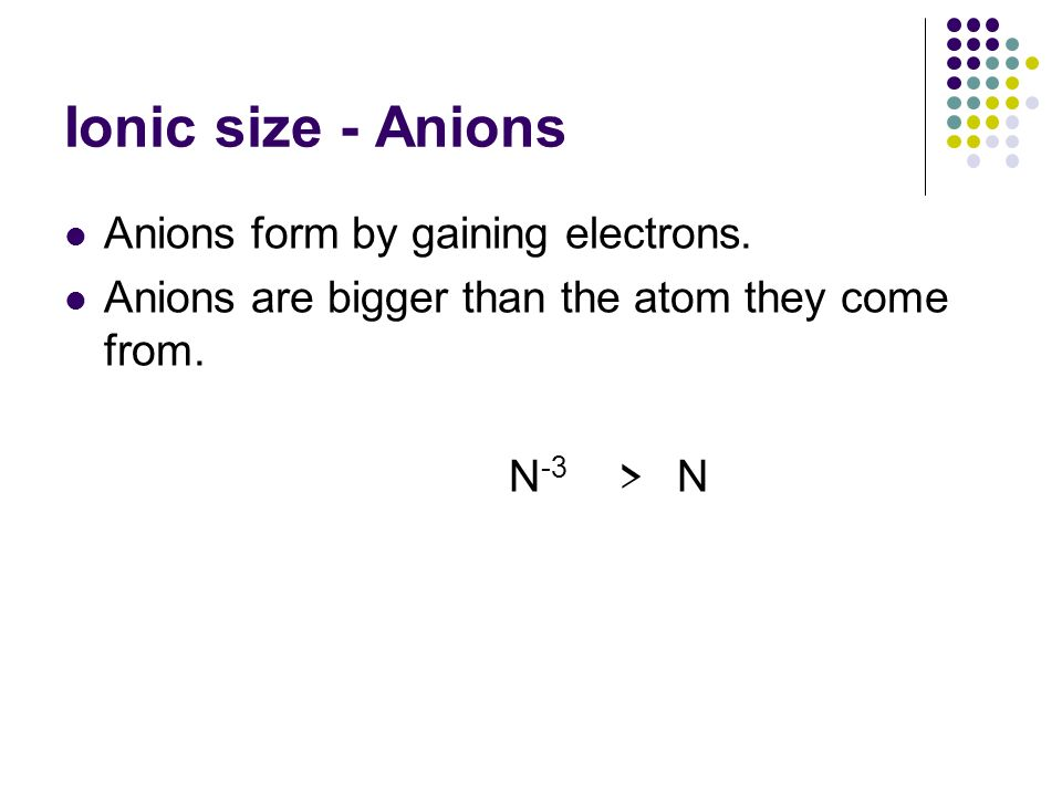 Ionic size - Anions Anions form by gaining electrons.