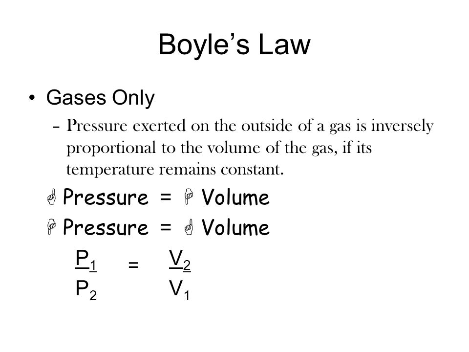 Boyle's Law Gases Only  Pressure =  Volume  Pressure =  Volume