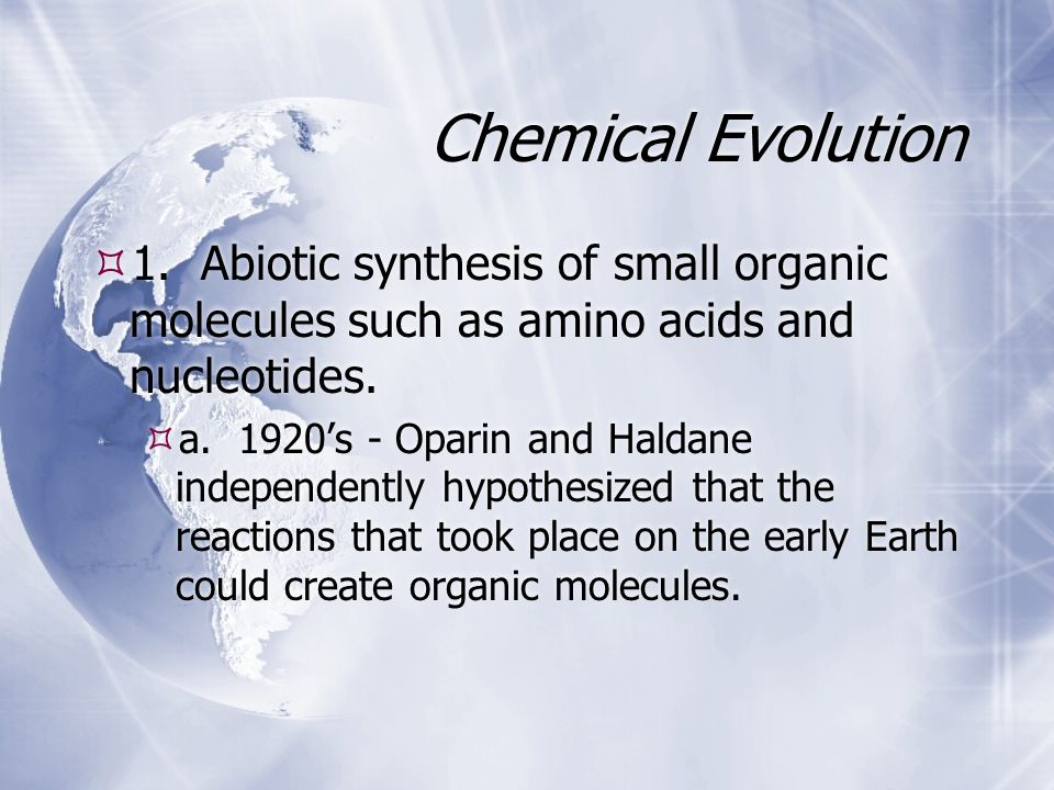 Chemical Evolution 1. Abiotic synthesis of small organic molecules such as amino acids and nucleotides.