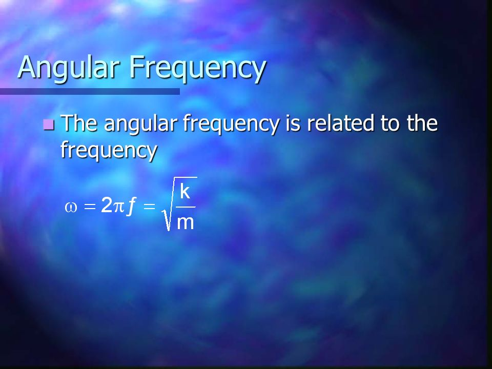Angular Frequency The angular frequency is related to the frequency