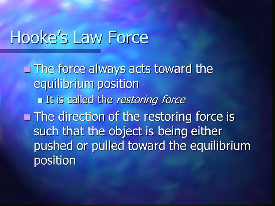 Hooke's Law Force The force always acts toward the equilibrium position. It is called the restoring force.