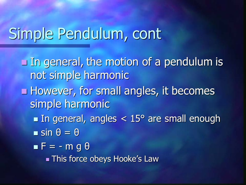 Simple Pendulum, cont In general, the motion of a pendulum is not simple harmonic. However, for small angles, it becomes simple harmonic.