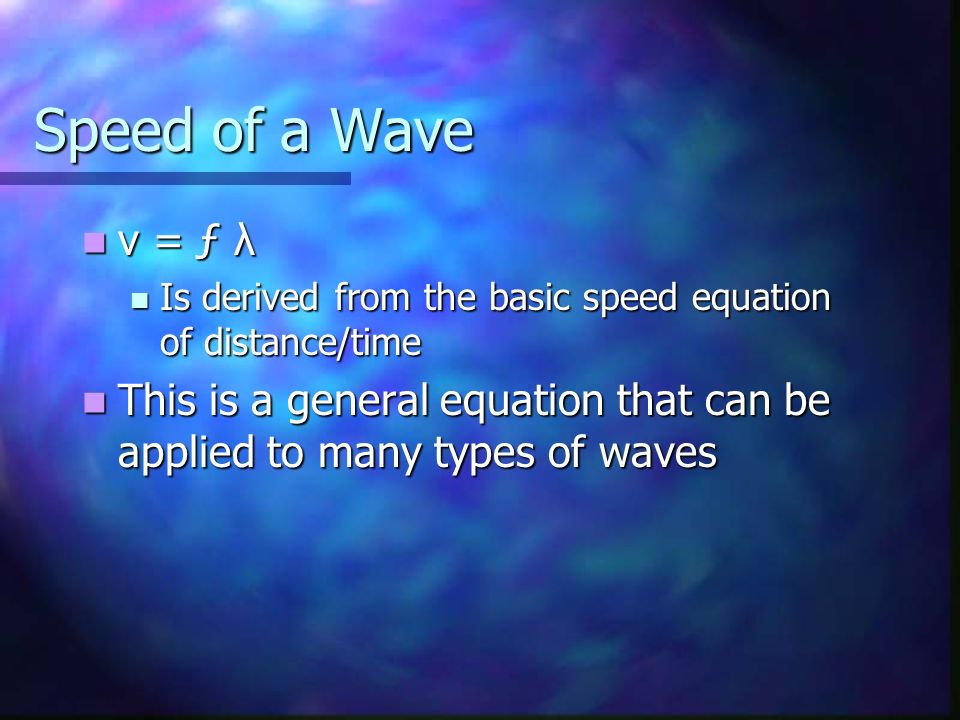 Speed of a Wave v = ƒ λ. Is derived from the basic speed equation of distance/time.