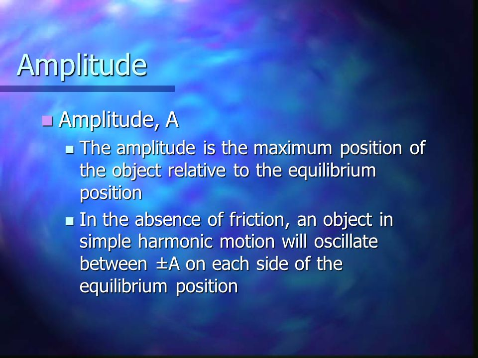 Amplitude Amplitude, A. The amplitude is the maximum position of the object relative to the equilibrium position.