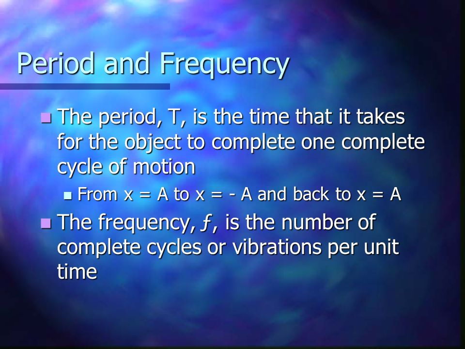 Period and Frequency The period, T, is the time that it takes for the object to complete one complete cycle of motion.