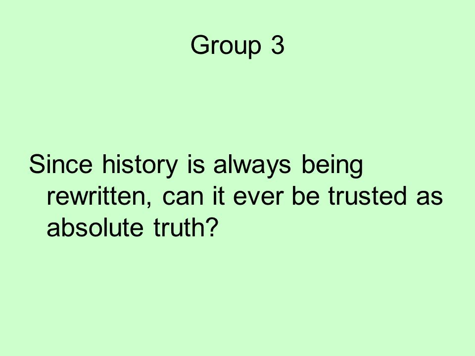Group 3 Since history is always being rewritten, can it ever be trusted as absolute truth