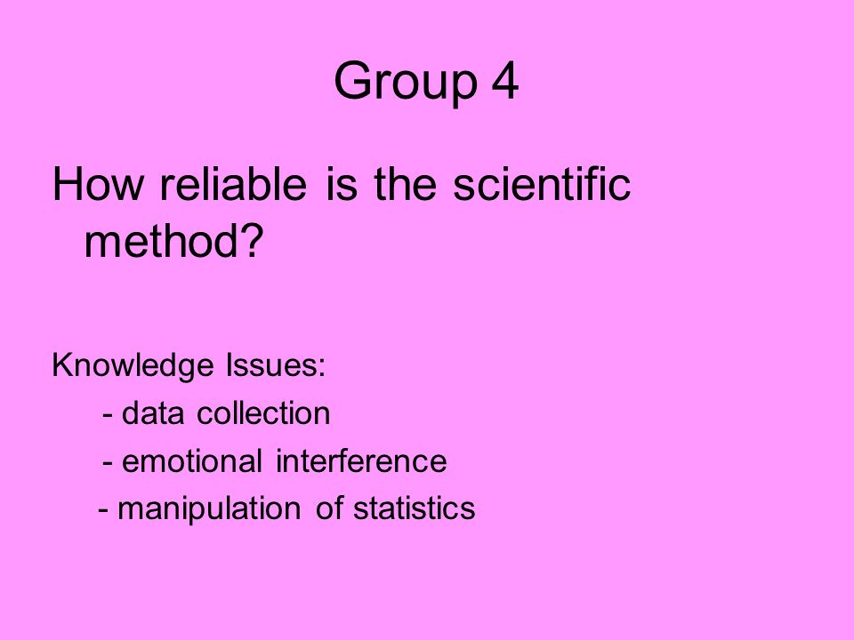 Group 4 How reliable is the scientific method Knowledge Issues: