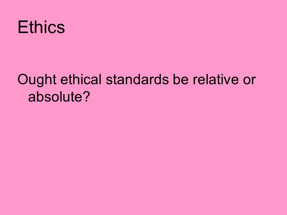 Ethics Ought ethical standards be relative or absolute