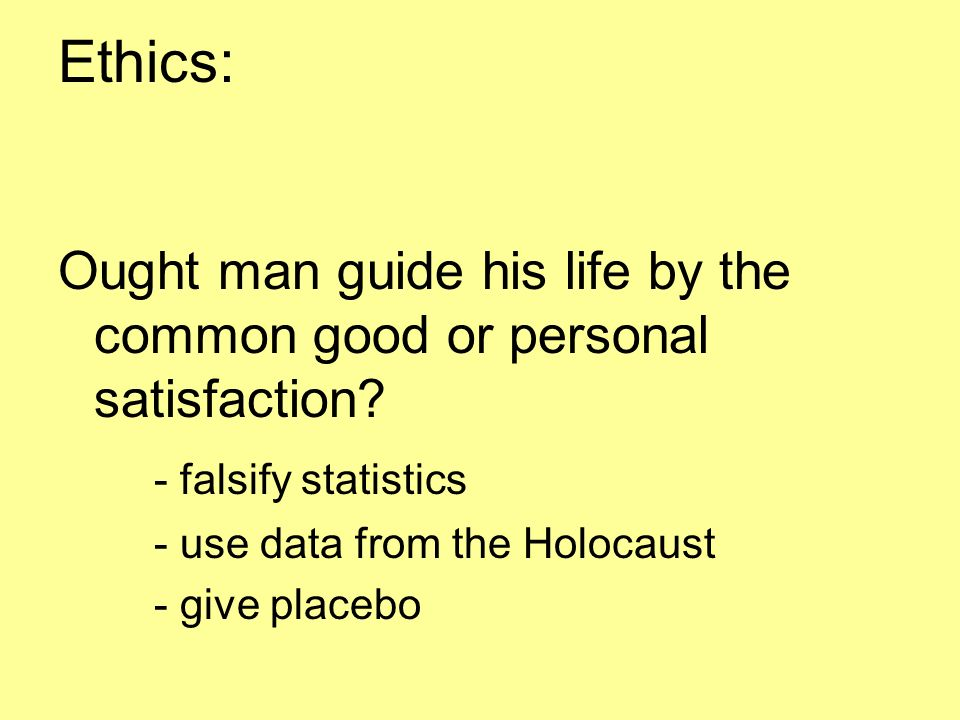 Ethics: Ought man guide his life by the common good or personal satisfaction - falsify statistics.