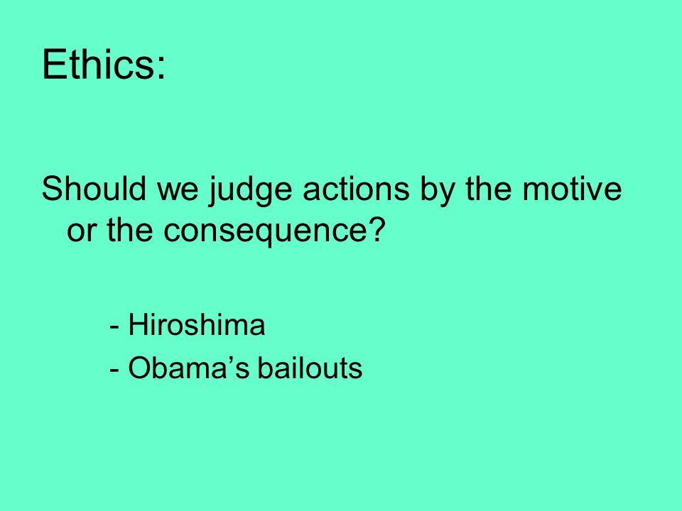 Ethics: Should we judge actions by the motive or the consequence