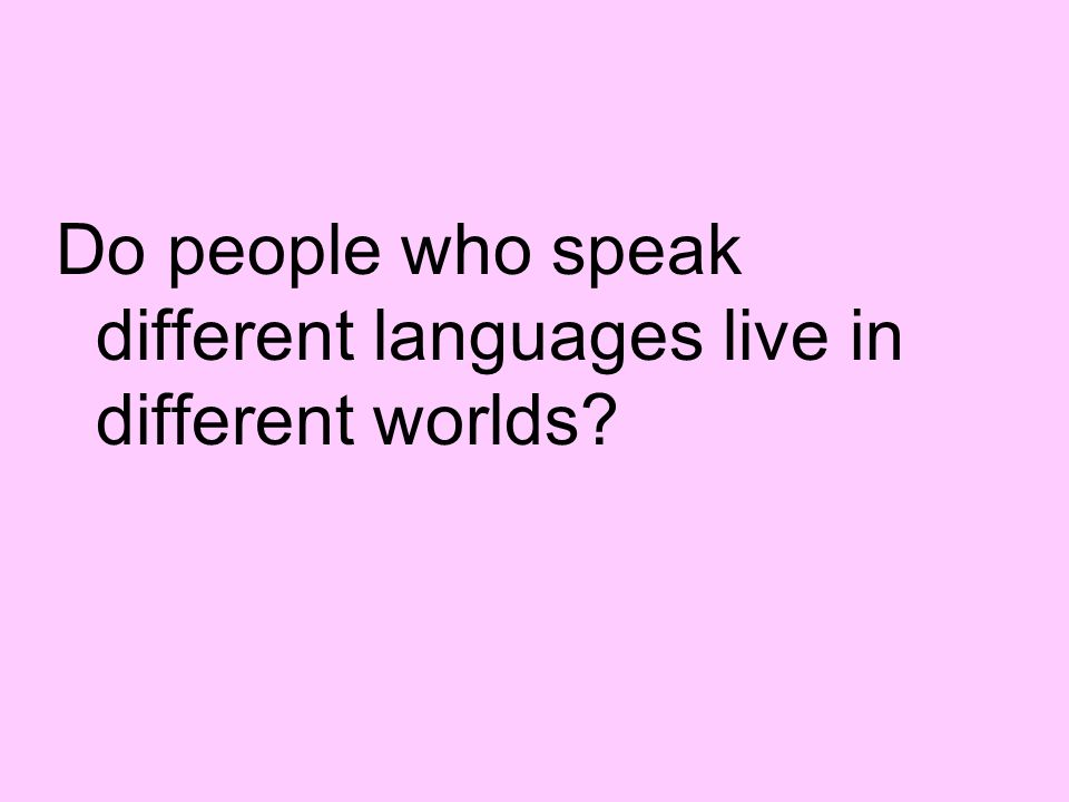 Do people who speak different languages live in different worlds