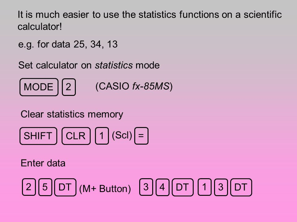 It is much easier to use the statistics functions on a scientific calculator!