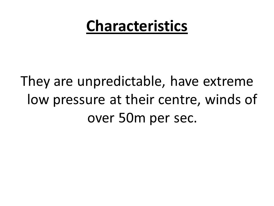 Characteristics They are unpredictable, have extreme low pressure at their centre, winds of over 50m per sec.