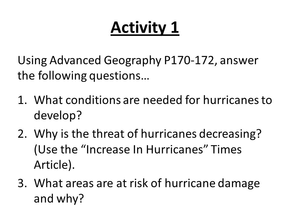 Activity 1 Using Advanced Geography P170-172, answer the following questions… What conditions are needed for hurricanes to develop