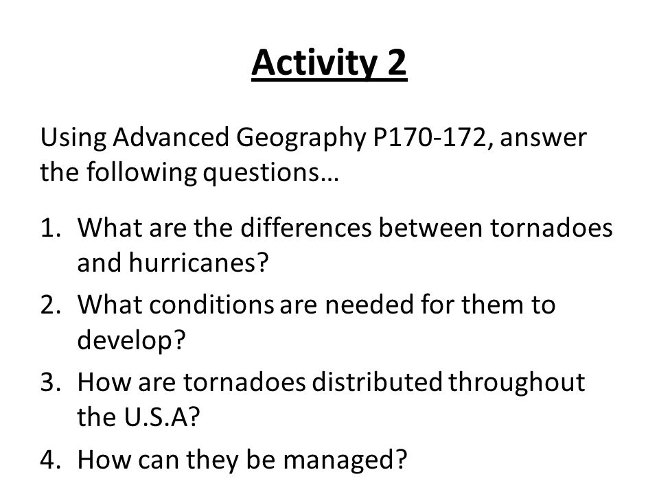 Activity 2 Using Advanced Geography P170-172, answer the following questions… What are the differences between tornadoes and hurricanes