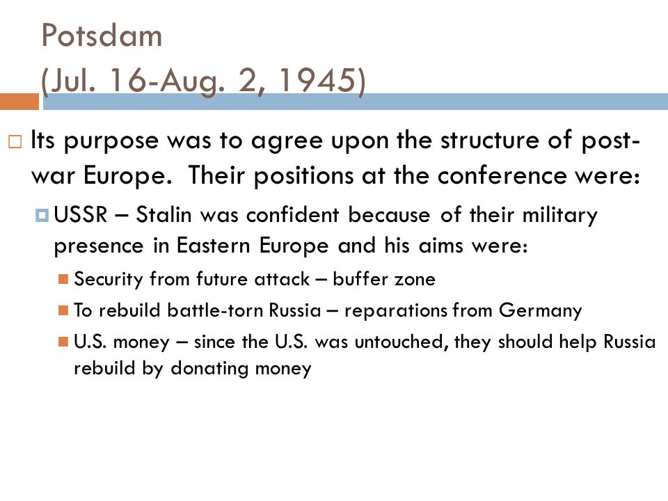 Potsdam (Jul. 16-Aug. 2, 1945)‏ Its purpose was to agree upon the structure of post- war Europe. Their positions at the conference were: