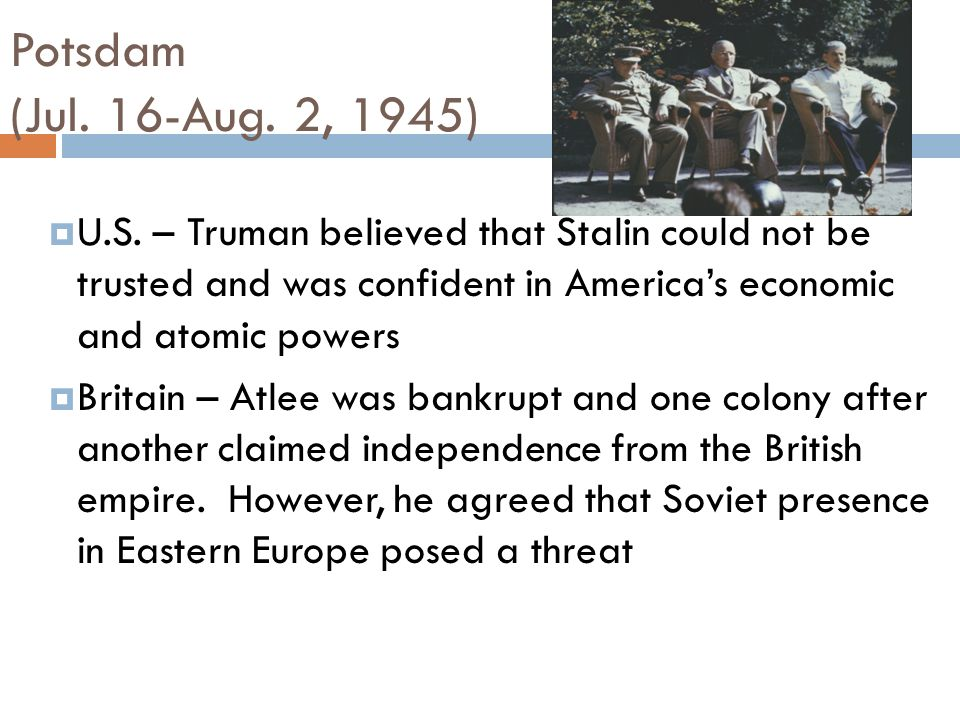 Potsdam (Jul. 16-Aug. 2, 1945)‏ U.S. – Truman believed that Stalin could not be trusted and was confident in America's economic and atomic powers.