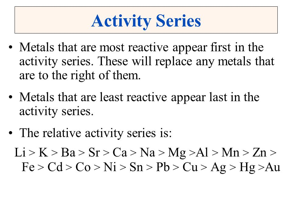 Activity Series Metals that are most reactive appear first in the activity series. These will replace any metals that are to the right of them.