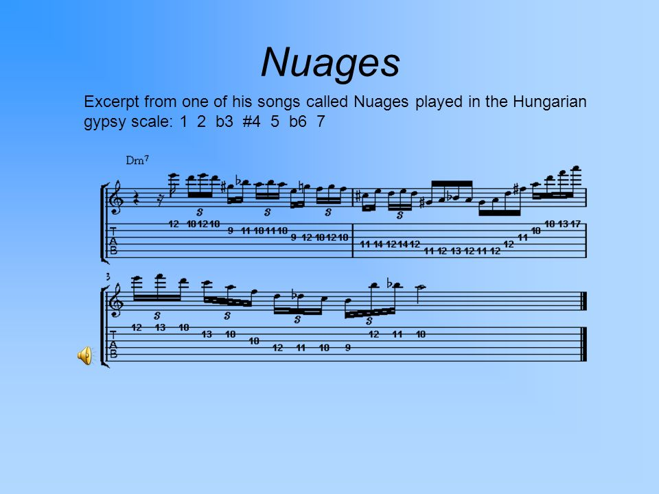 Nuages Excerpt from one of his songs called Nuages played in the Hungarian gypsy scale: 1 2 b3 #4 5 b6 7.