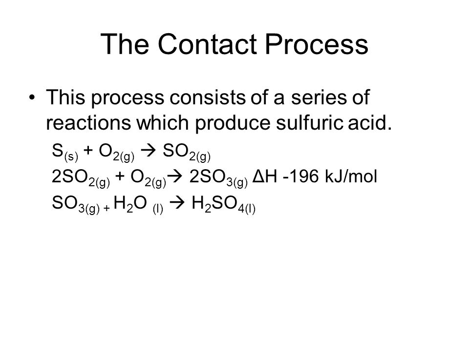 The Contact Process This process consists of a series of reactions which produce sulfuric acid. S(s) + O2(g)  SO2(g)