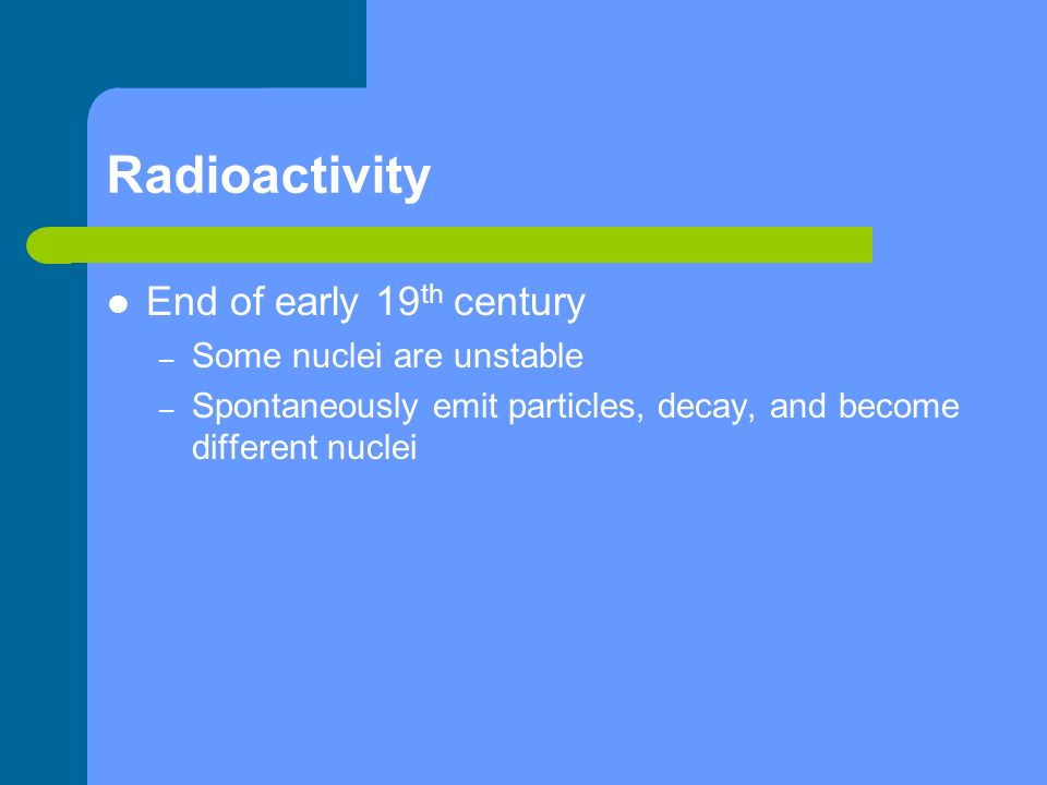Radioactivity End of early 19th century Some nuclei are unstable