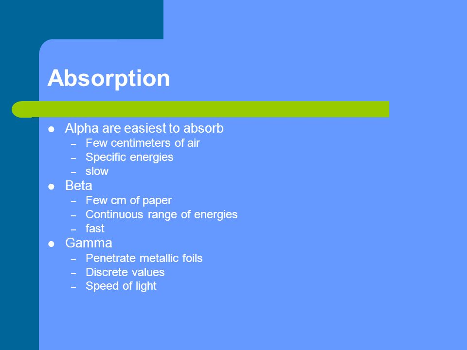 Absorption Alpha are easiest to absorb Beta Gamma