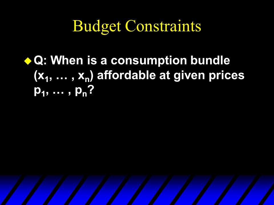 Budget Constraints Q: When is a consumption bundle (x1, … , xn) affordable at given prices p1, … , pn