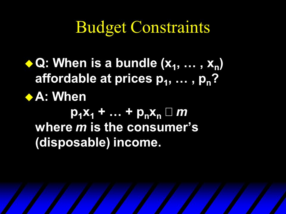 Budget Constraints Q: When is a bundle (x1, … , xn) affordable at prices p1, … , pn