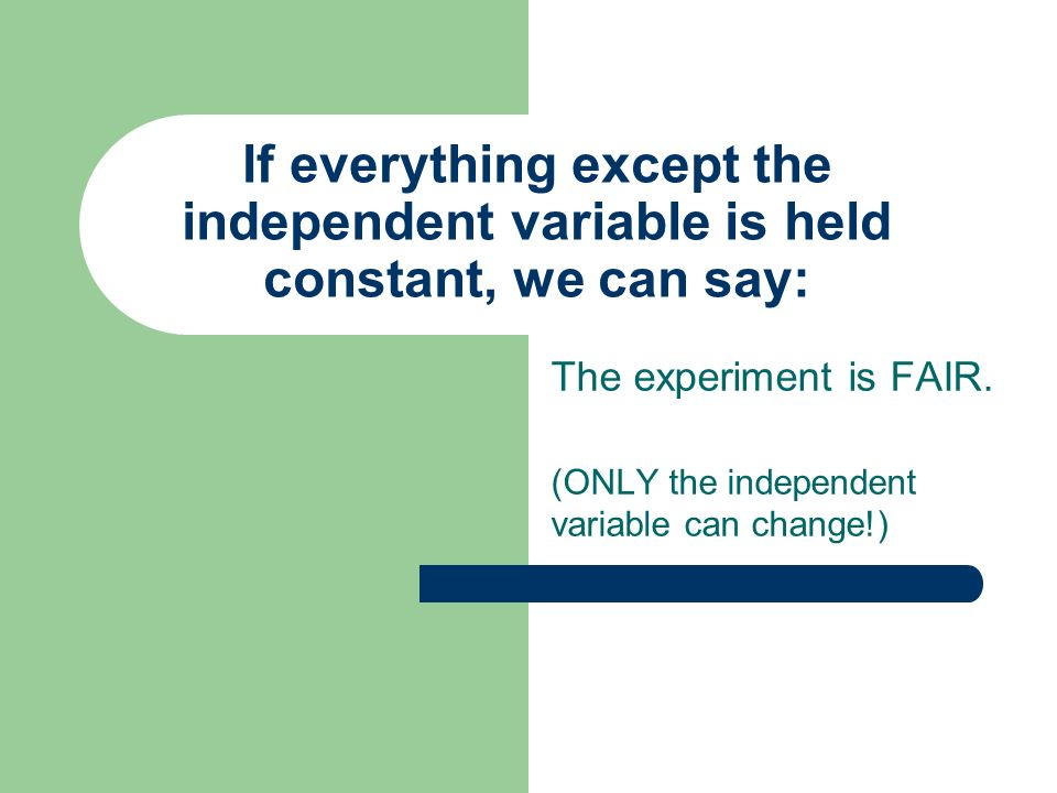 The experiment is FAIR. (ONLY the independent variable can change!)