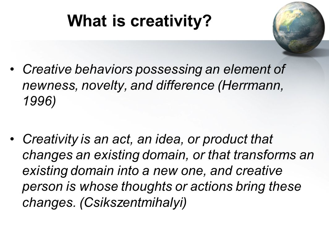 What is creativity Creative behaviors possessing an element of newness, novelty, and difference (Herrmann, 1996)