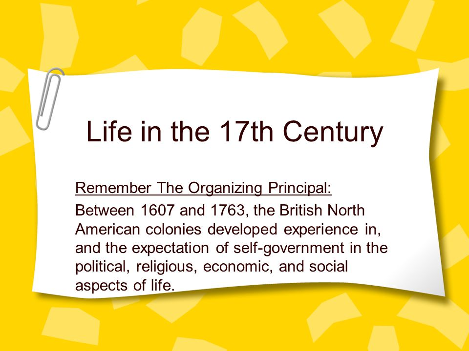 Life in the 17th Century Remember The Organizing Principal: