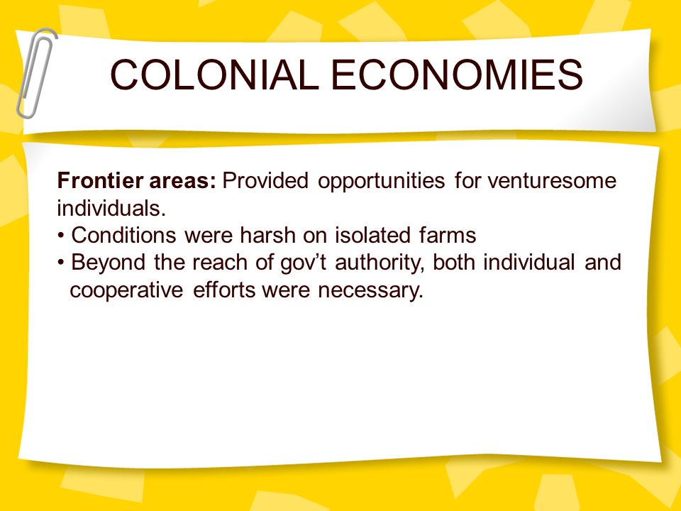 COLONIAL ECONOMIES Frontier areas: Provided opportunities for venturesome. individuals. Conditions were harsh on isolated farms.