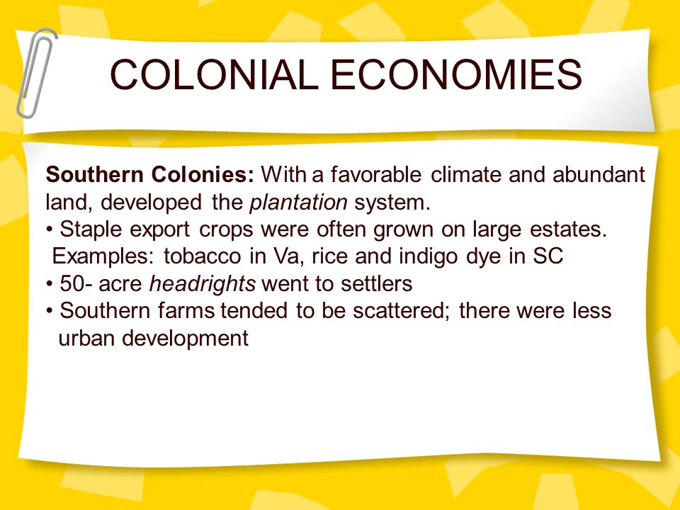 COLONIAL ECONOMIES Southern Colonies: With a favorable climate and abundant. land, developed the plantation system.